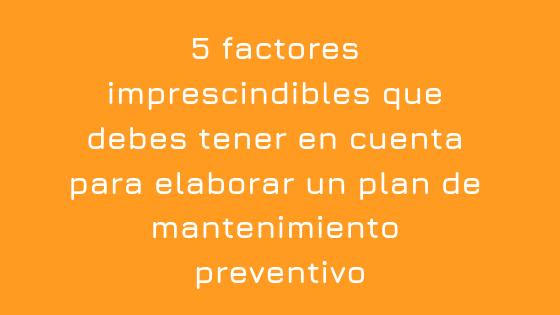 5 factores imprescindibles que debes tener en cuenta para elaborar un plan de mantenimiento preventivo