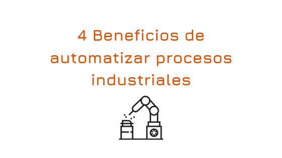 Automatizar procesos industriales: 4 beneficios principales